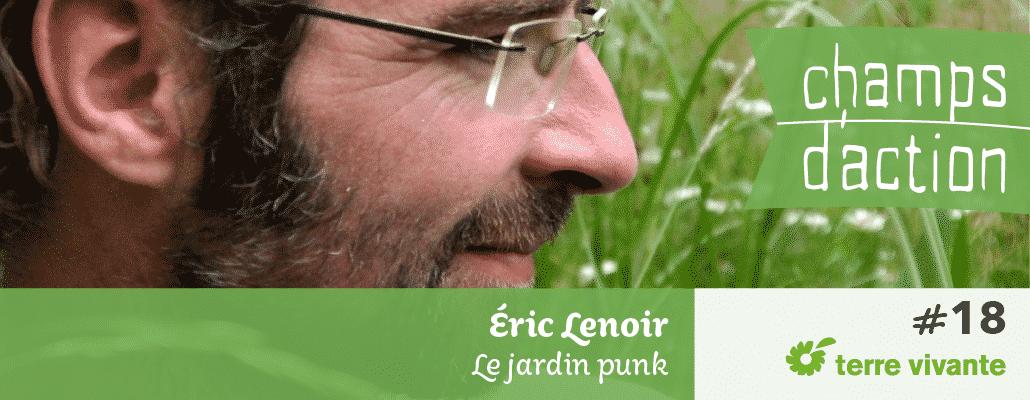 Champs d'action #18 : Eric Lenoir | Le jardin punk